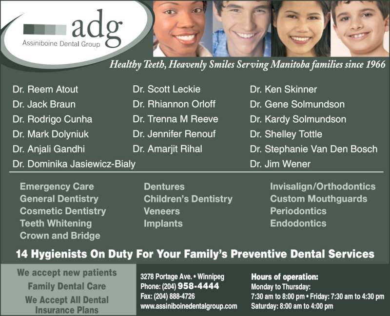 Assiniboine Dental Group (204-958-4444) - Display Ad - Healthy Teeth, Heavenly Smiles Serving Manitoba families since 1966 Invisalign/Orthodontics Custom Mouthguards Periodontics Endodontics Emergency Care General Dentistry Cosmetic Dentistry Teeth Whitening Crown and Bridge Dentures Children's Dentistry Veneers Implants 14 Hygienists On Duty For Your Family's Preventive Dental Services Dr. Ken Skinner Dr. Gene Solmundson Dr. Kardy Solmundson Dr. Shelley Tottle Dr. Stephanie Van Den Bosch Dr. Jim Wener Dr. Reem Atout Dr. Jack Braun Dr. Rodrigo Cunha Dr. Mark Dolyniuk Dr. Anjali Gandhi Dr. Dominika Jasiewicz-Bialy Dr. Scott Leckie Dr. Rhiannon Orloff Dr. Trenna M Reeve Dr. Jennifer Renouf Dr. Amarjit Rihal We accept new patients Family Dental Care We Accept All Dental Insurance Plans 3278 Portage Ave. • Winnipeg Phone: (204) 958-4444  Fax: (204) 888-4726 www.assiniboinedentalgroup.com Hours of operation: Monday to Thursday:  7:30 am to 8:00 pm • Friday: 7:30 am to 4:30 pm  Saturday: 8:00 am to 4:00 pm