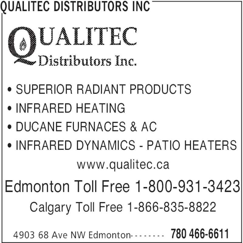 Qualitec Distributors Inc (780-466-6611) - Display Ad - QUALITEC DISTRIBUTORS INC 780 466-66114903 68 Ave NW Edmonton- - - - - - - - ' SUPERIOR RADIANT PRODUCTS ' INFRARED HEATING ' DUCANE FURNACES & AC ' INFRARED DYNAMICS - PATIO HEATERS www.qualitec.ca Edmonton Toll Free 1-800-931-3423 Calgary Toll Free 1-866-835-8822