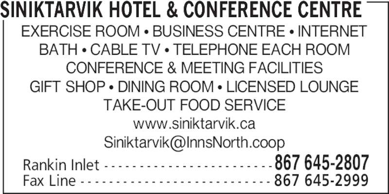 Siniktarvik Hotel & Conference Centre (867-645-2807) - Display Ad - TAKE-OUT FOOD SERVICE www.siniktarvik.ca Rankin Inlet - - - - - - - - - - - - - - - - - - - - - - - -867 645-2807 Fax Line - - - - - - - - - - - - - - - - - - - - - - - - - - - 867 645-2999 SINIKTARVIK HOTEL & CONFERENCE CENTRE EXERCISE ROOM • BUSINESS CENTRE • INTERNET BATH • CABLE TV • TELEPHONE EACH ROOM CONFERENCE & MEETING FACILITIES GIFT SHOP • DINING ROOM • LICENSED LOUNGE