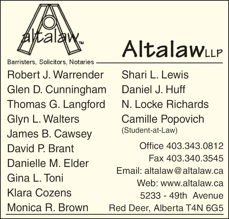 Altalaw LLP (403-343-0812) - Display Ad - AltalawLLP Office 403.343.0812  Fax 403.340.3545  Web: www.altalaw.ca 5233 - 49th  Avenue Red Deer, Alberta T4N 6G5 Shari L. Lewis Daniel J. Huff N. Locke Richards Camille Popovich (Student-at-Law) Robert J. Warrender Glen D. Cunningham Thomas G. Langford Glyn L. Walters James B. Cawsey David P. Brant Danielle M. Elder Gina L. Toni Klara Cozens Monica R. Brown