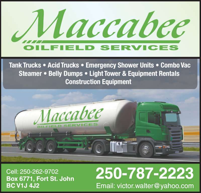 MacCabee Oilfield Services Ltd (250-787-2223) - Display Ad - BC V1J 4J2 Cell: 250-262-9702  Tank Trucks • Acid Trucks • Emergency Shower Units • Combo Vac  Steamer • Belly Dumps • Light Tower & Equipment Rentals  Construction Equipment   250-787-2223Box 6771, Fort St. John