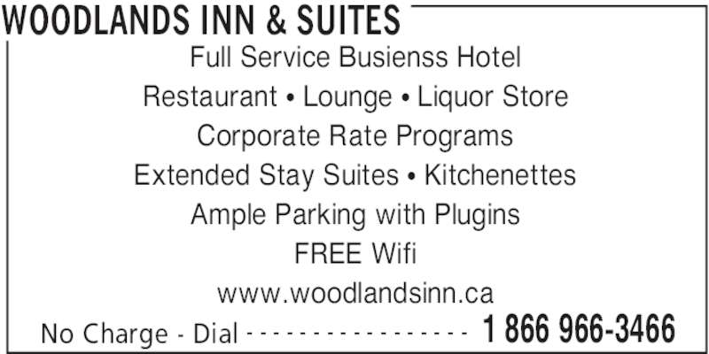 Woodlands Inn & Suites (1-866-966-3466) - Display Ad - WOODLANDS INN & SUITES No Charge - Dial 1 866 966-3466- - - - - - - - - - - - - - - - - Full Service Busienss Hotel Restaurant • Lounge • Liquor Store Corporate Rate Programs Extended Stay Suites • Kitchenettes Ample Parking with Plugins FREE Wifi www.woodlandsinn.ca