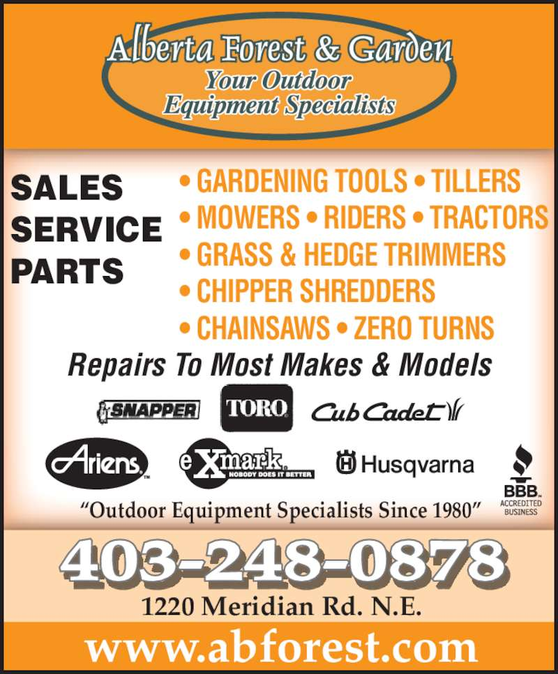 "Alberta Forest & Garden (403-248-0878) - Display Ad - ""Outdoor Equipment Specialists Since 1980"" • GARDENING TOOLS • TILLERS • MOWERS • RIDERS • TRACTORS • GRASS & HEDGE TRIMMERS • CHIPPER SHREDDERS • CHAINSAWS • ZERO TURNS Repairs To Most Makes & Models www.abforest.com 8403-248-087 1220 Meridian Rd. N.E. SALES SERVICE PARTS"