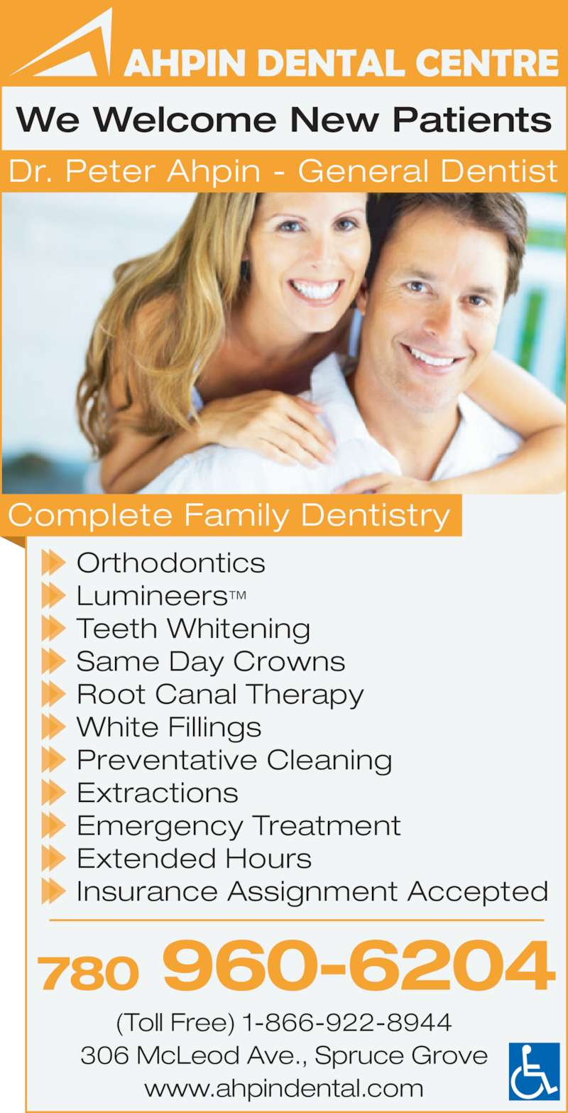 Ahpin Dental Centre (780-962-3414) - Display Ad - 780 960-6204 (Toll Free) 1-866-922-8944 306 McLeod Ave., Spruce Grove www.ahpindental.com We Welcome New Patients Orthodontics Lumineers™ Teeth Whitening Same Day Crowns Root Canal Therapy White Fillings Preventative Cleaning Extractions Emergency Treatment Extended Hours Insurance Assignment Accepted Complete Family Dentistry Dr. Peter Ahpin - General Dentist