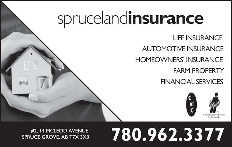 Spruceland Insurance Ltd (780-962-3377) - Display Ad - sprucelandinsurance LIFE INSURANCE AUTOMOTIVE INSURANCE HOMEOWNERS' INSURANCE FARM PROPERTY FINANCIAL SERVICES 780.962.3377#2, 14 MCLEOD AVENUESPRUCE GROVE, AB T7X 3X3