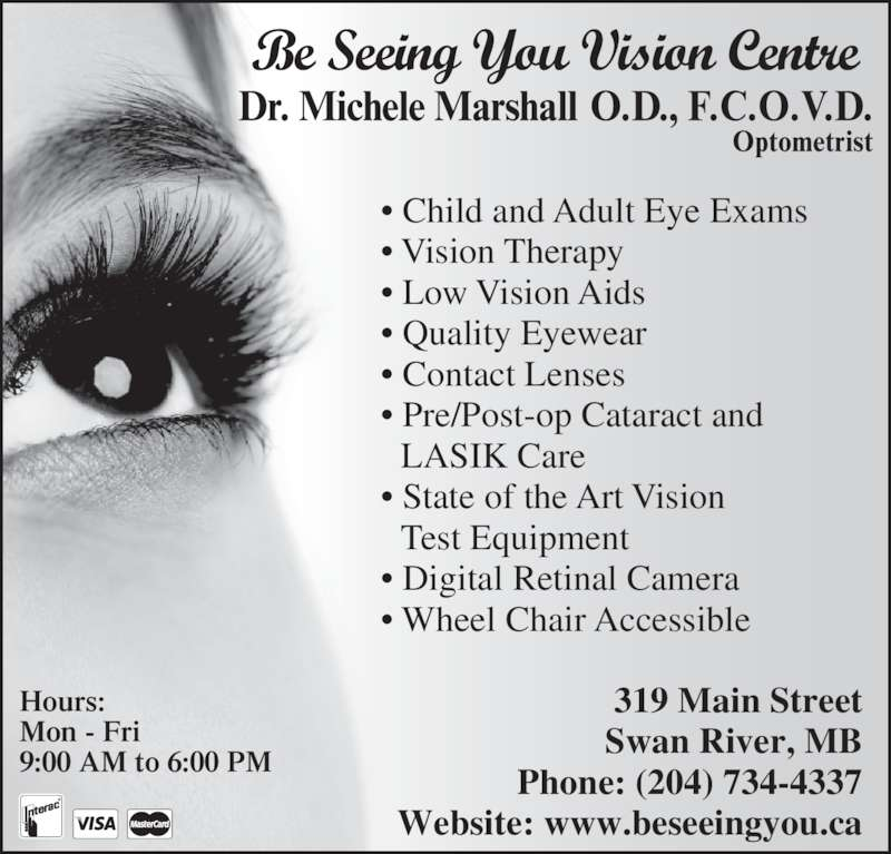 Be Seeing You Vision Centre (204-734-4337) - Display Ad - • Child and Adult Eye Exams • Vision Therapy  • Low Vision Aids • Quality Eyewear   • Contact Lenses • Pre/Post-op Cataract and   LASIK Care • State of the Art Vision   Test Equipment  • Digital Retinal Camera • Wheel Chair Accessible  Hours: Mon - Fri 9:00 AM to 6:00 PM 319 Main Street Swan River, MB Phone: (204) 734-4337 Website: www.beseeingyou.ca Be Seeing You Vision Centre