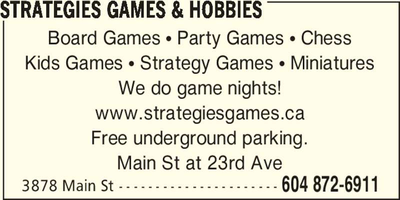 Strategies Games & Hobbies (604-872-6911) - Display Ad - Board Games π Party Games π Chess Kids Games π Strategy Games π Miniatures We do game nights! www.strategiesgames.ca Free underground parking. Main St at 23rd Ave 3878 Main St - - - - - - - - - - - - - - - - - - - - - - 604 872-6911 STRATEGIES GAMES & HOBBIES