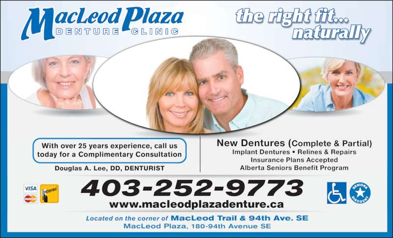 Macleod Plaza Denture Clinic (403-252-9773) - Display Ad - naturally 403-252-9773 Located on the corner of MacLeod Trail & 94th Ave. SE MacLeod Plaza, 180-94th Avenue SE New Dentures (Complete & Partial) Implant Dentures • Relines & Repairs Insurance Plans Accepted Alberta Seniors Benefit Program With over 25 years experience, call us today for a Complimentary Consultation Douglas A. Lee, DD, DENTURIST www.macleodplazadenture.ca the right fit...