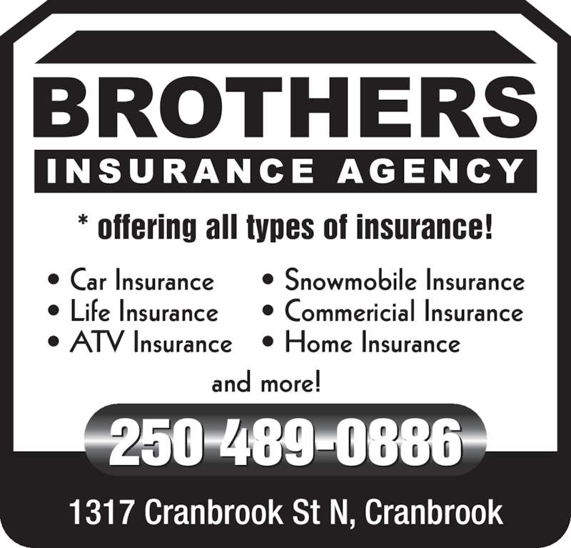 Brothers Insurance Agency (250-489-0886) - Display Ad - * offering all types of insurance! 1317 Cranbrook St N, Cranbrook 250 489-0886  and more! • Car Insurance • Life Insurance • ATV Insurance • Snowmobile Insurance • Commericial Insurance • Home Insurance