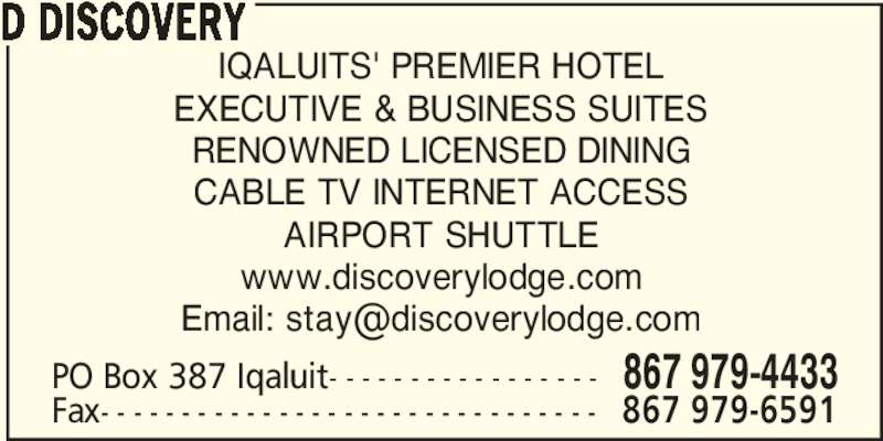 Discovery Lodge Hotel (867-979-4433) - Display Ad - D DISCOVERY PO Box 387 Iqaluit- - - - - - - - - - - - - - - - - 867 979-4433 Fax- - - - - - - - - - - - - - - - - - - - - - - - - - - - - - - 867 979-6591 IQALUITS' PREMIER HOTEL EXECUTIVE & BUSINESS SUITES RENOWNED LICENSED DINING CABLE TV INTERNET ACCESS AIRPORT SHUTTLE www.discoverylodge.com