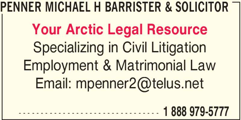 Penner Michael H Barrister & Solicitor (1-888-979-5777) - Display Ad - 1 888 979-5777- - - - - - - - - - - - - - - - - - - - - - - - - - - - - - - - Your Arctic Legal Resource Specializing in Civil Litigation Employment & Matrimonial Law PENNER MICHAEL H BARRISTER & SOLICITOR