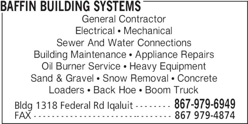 Baffin Building Systems (867-979-6949) - Display Ad - BAFFIN BUILDING SYSTEMS General Contractor Electrical • Mechanical Sewer And Water Connections Building Maintenance • Appliance Repairs Oil Burner Service • Heavy Equipment Sand & Gravel • Snow Removal • Concrete Loaders • Back Hoe • Boom Truck Bldg 1318 Federal Rd Iqaluit - - - - - - - - 867-979-6949 FAX - - - - - - - - - - - - - - - - - - - - - - -- - - - - - - - 867 979-4874
