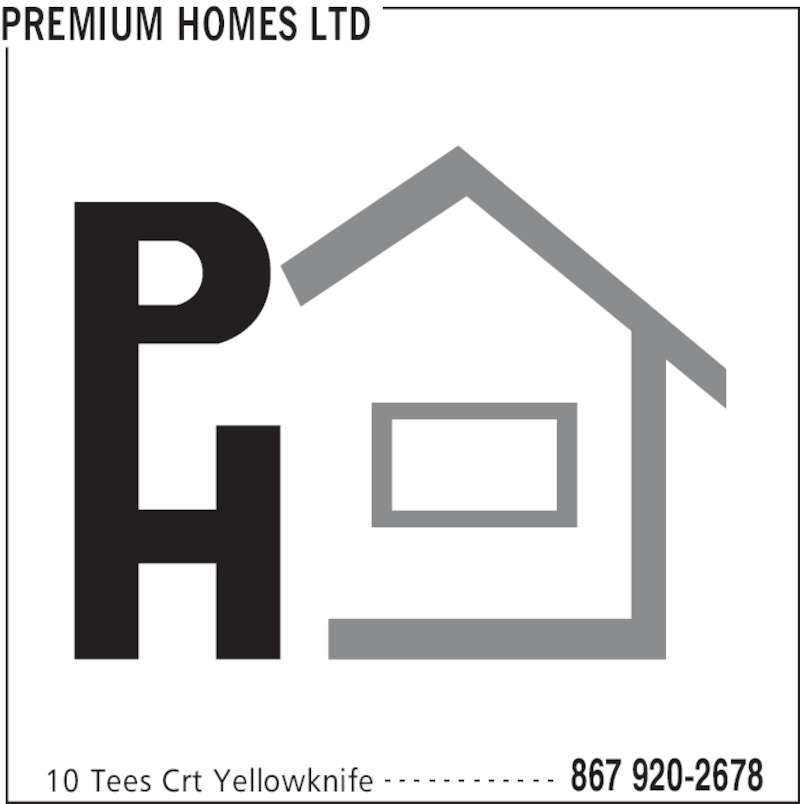 Premium Homes Ltd (867-920-2678) - Display Ad - PREMIUM HOMES LTD 10 Tees Crt Yellowknife 867 920-2678- - - - - - - - - - - -