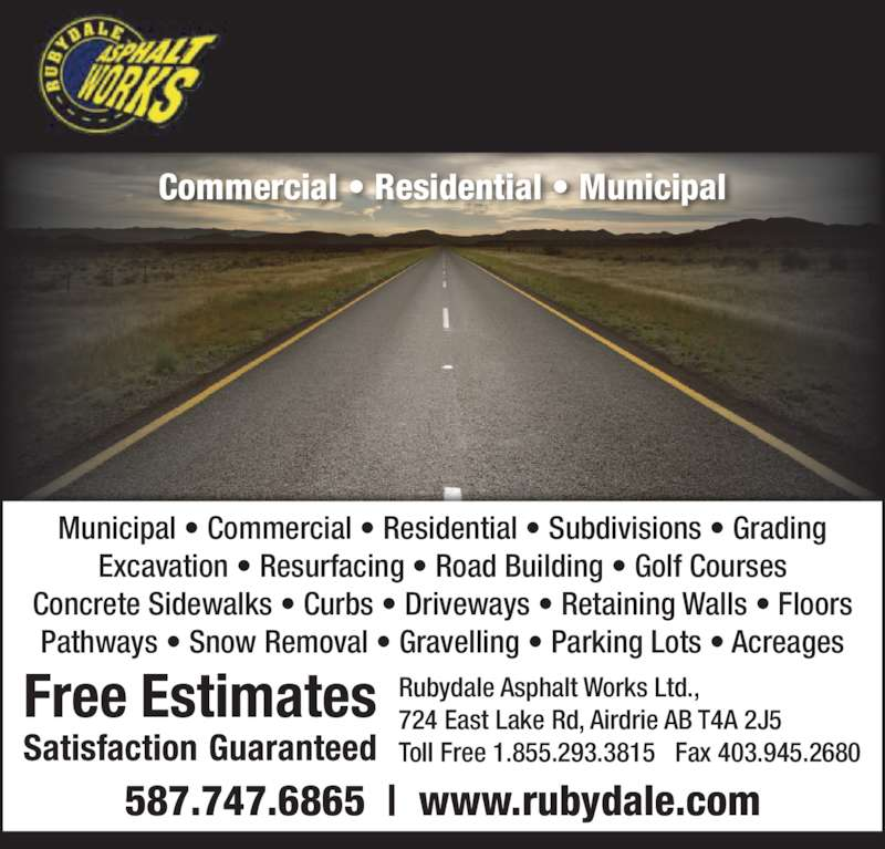 Rubydale Asphalt Works Ltd (403-945-4585) - Display Ad - Rubydale Asphalt Works Ltd., 724 East Lake Rd, Airdrie AB T4A 2J5 Toll Free 1.855.293.3815   Fax 403.945.2680 Municipal • Commercial • Residential • Subdivisions • Grading Excavation • Resurfacing • Road Building • Golf Courses Concrete Sidewalks • Curbs • Driveways • Retaining Walls • Floors Pathways • Snow Removal • Gravelling • Parking Lots • Acreages 587.747.6865  |  www.rubydale.com Commercial • Residential • Municipal Rubydale Asphalt Works Ltd., 724 East Lake Rd, Airdrie AB T4A 2J5 Toll Free 1.855.293.3815   Fax 403.945.2680 Municipal • Commercial • Residential • Subdivisions • Grading Excavation • Resurfacing • Road Building • Golf Courses Concrete Sidewalks • Curbs • Driveways • Retaining Walls • Floors Pathways • Snow Removal • Gravelling • Parking Lots • Acreages 587.747.6865  |  www.rubydale.com Commercial • Residential • Municipal