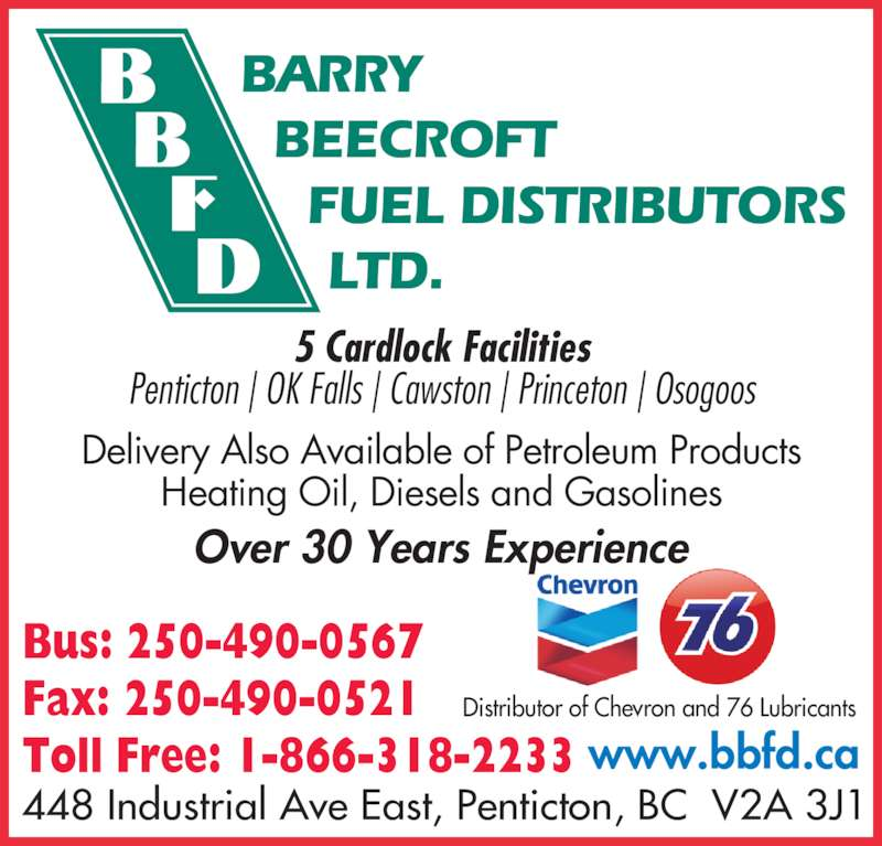 Barry Beecroft Fuel Distributors Ltd (250-490-0567) - Display Ad - www.bbfd.ca Over 30 Years Experience 5 Cardlock Facilities Penticton | OK Falls | Cawston | Princeton | Osogoos Delivery Also Available of Petroleum Products Heating Oil, Diesels and Gasolines Bus: 250-490-0567 Fax: 250-490-0521 Toll Free: 1-866-318-2233 Distributor of Chevron and 76 Lubricants BARRY   BEECROFT     FUEL DISTRIBUTORS      LTD. 448 Industrial Ave East, Penticton, BC  V2A 3J1