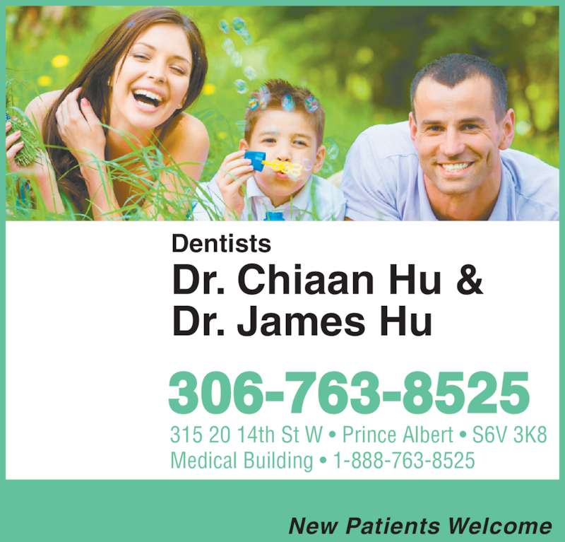 Drs Chiann James & Shane Hu (306-763-8525) - Display Ad - New Patients Welcome 315 20 14th St W • Prince Albert • S6V 3K8 Medical Building • 1-888-763-8525 306-763-8525 Dentists Dr. Chiaan Hu & Dr. James Hu