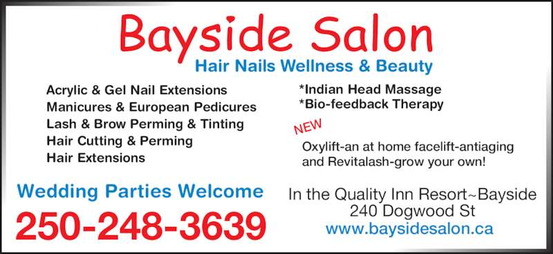 Bayside Hair & Nail Salon (250-248-3639) - Display Ad - In the Quality Inn Resort~Bayside 240 Dogwood St250-248-3639 Acrylic & Gel Nail Extensions Manicures & European Pedicures Lash & Brow Perming & Tinting Hair Cutting & Perming Hair Extensions Oxylift-an at home facelift-antiaging and Revitalash-grow your own! NEW *Indian Head Massage *Bio-feedback Therapy Wedding Parties Welcome www.baysidesalon.ca