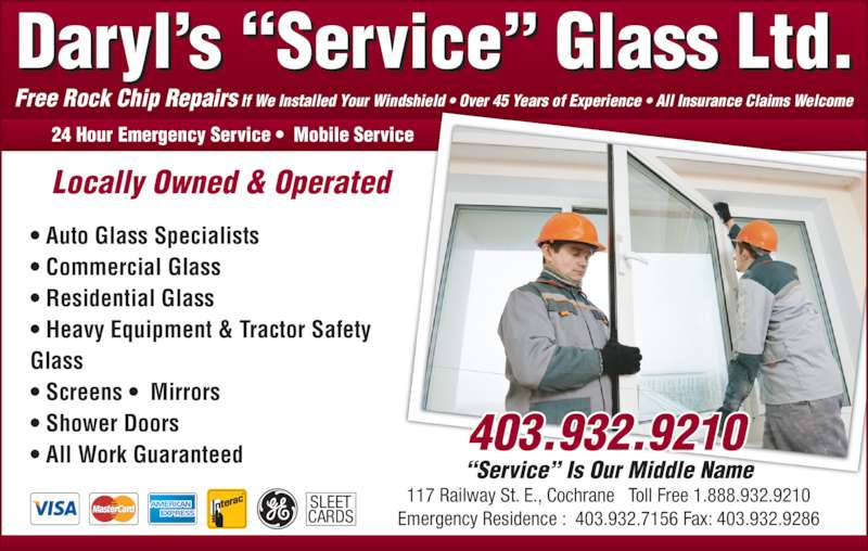 "Daryl's Service Glass (403-932-9210) - Display Ad - Free Rock Chip Repairs If We Installed Your Windshield • Over 45 Years of Experience • All Insurance Claims Welcome • Auto Glass Specialists • Commercial Glass • Residential Glass • Heavy Equipment & Tractor Safety  Glass • Screens •  Mirrors • Shower Doors • All Work Guaranteed 24 Hour Emergency Service •  Mobile Service Locally Owned & Operated ""Service"" Is Our Middle Name 117 Railway St. E., Cochrane   Toll Free 1.888.932.9210 Emergency Residence :  403.932.7156 Fax: 403.932.9286 SLEET CARDS"