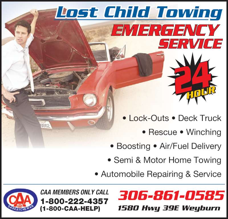 Lost Child Towing Inc (306-861-0585) - Display Ad - Lost Child Towing CAA MEMBERS ONLY CALL 306-861-0585 1-800-222-4357 1580 Hwy 39E Weyburn (1-800-CAA-HELP) • Rescue • Winching • Lock-Outs • Deck Truck • Boosting • Air/Fuel Delivery • Semi & Motor Home Towing • Automobile Repairing & Service