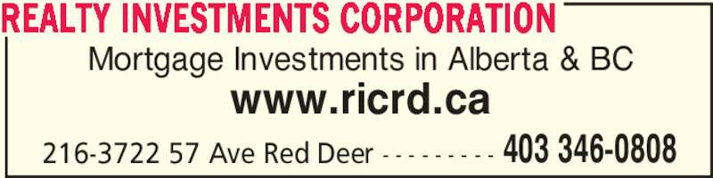 Realty Investments Corporation (403-346-0808) - Display Ad - Mortgage Investments in Alberta & BC www.ricrd.ca 216-3722 57 Ave Red Deer - - - - - - - - - REALTY INVESTMENTS CORPORATION 403 346-0808