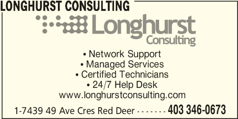 Longhurst Consulting (403-346-0673) - Display Ad - π Network Support π Managed Services π Certified Technicians π 24/7 Help Desk www.longhurstconsulting.com 1-7439 49 Ave Cres Red Deer - - - - - - - 403 346-0673 LONGHURST CONSULTING