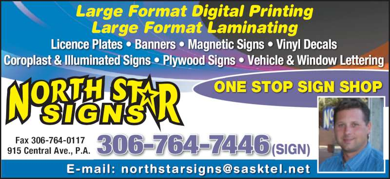North Star Signs (306-764-7446) - Display Ad - 915 Central Ave., P.A.  (SIGN)306-764-7446 Large Format Digital Printing Large Format Laminating Licence Plates • Banners • Magnetic Signs • Vinyl Decals Coroplast & Illuminated Signs • Plywood Signs • Vehicle & Window Lettering ONE STOP SIGN SHOP Fax 306-764-0117