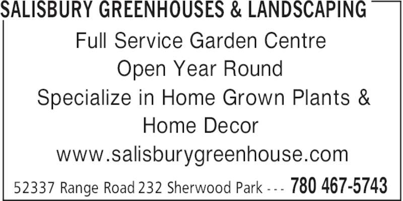 Salisbury Greenhouses & Landscaping (780-467-5743) - Display Ad - Full Service Garden Centre Open Year Round Specialize in Home Grown Plants & Home Decor www.salisburygreenhouse.com SALISBURY GREENHOUSES & LANDSCAPING 780 467-574352337 Range Road 232 Sherwood Park - - -
