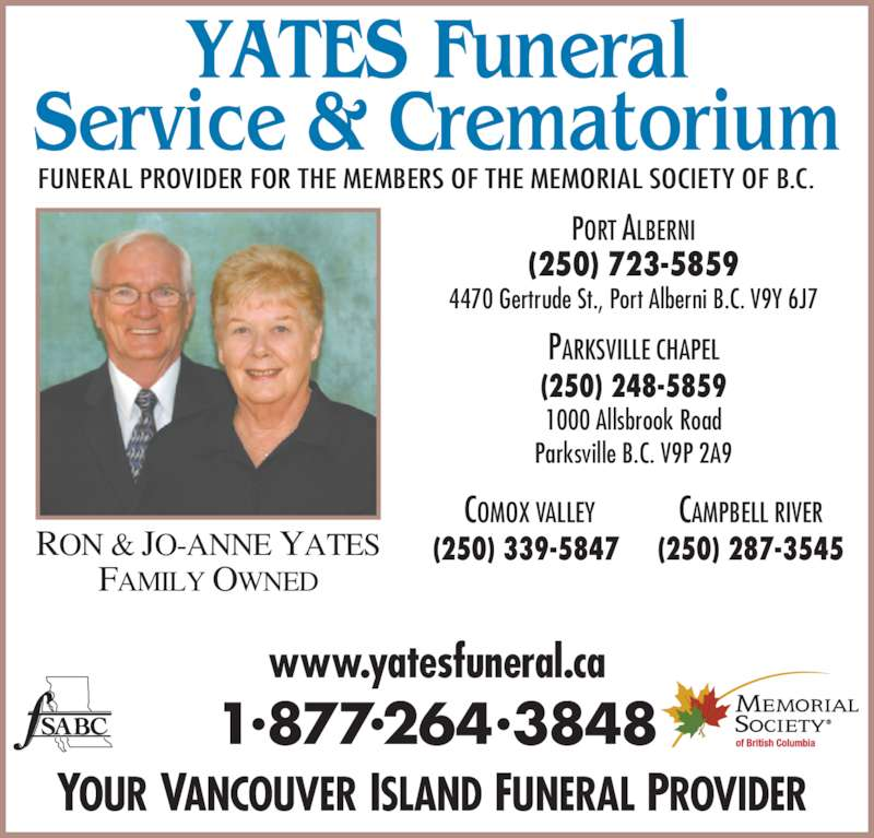 Yates Funeral Service & Crematorium (250-723-5859) - Display Ad - FAMILY OWNED PARKSVILLE CHAPEL (250) 248-5859 1000 Allsbrook Road Parksville B.C. V9P 2A9 COMOX VALLEY (250) 339-5847  CAMPBELL RIVER RON & JO-ANNE YATES (250) 287-3545 PORT ALBERNI (250) 723-5859 4470 Gertrude St., Port Alberni B.C. V9Y 6J7 www.yatesfuneral.ca 1•877•264•3848 YOUR VANCOUVER ISLAND FUNERAL PROVIDER  FUNERAL PROVIDER FOR THE MEMBERS OF THE MEMORIAL SOCIETY OF B.C.