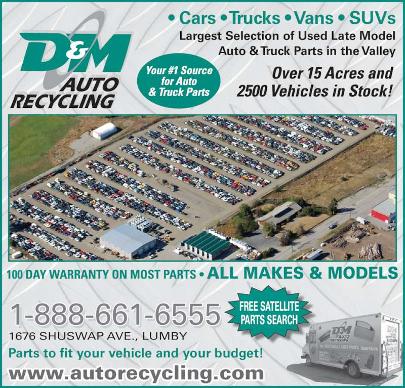 D & M Auto Recycling (250-547-2310) - Display Ad - Largest Selection of Used Late Model Auto & Truck Parts in the Valley • Cars • Trucks • Vans • SUVs FREE SATELLITE PARTS SEARCH Parts to fit your vehicle and your budget! 1676 SHUSWAP AVE., LUMBY 1-888-661-6555 RECYCLING AUTO www.autorecycling.com