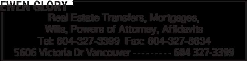 Ewen Glory (604-327-3399) - Display Ad - Wills, Powers of Attorney, Affidavits Tel: 604-327-3399  Fax: 604-327-8634 EWEN GLORY 5606 Victoria Dr Vancouver - - - - - - - - - 604 327-3399 Real Estate Transfers, Mortgages,