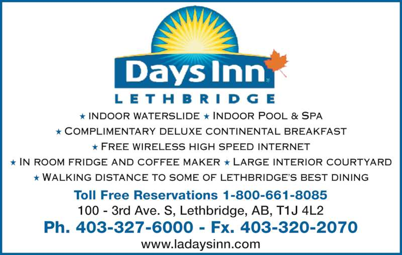 Days Inn (403-327-6000) - Display Ad - ★ INDOOR WATERSLIDE ★ INDOOR POOL & SPA ★ COMPLIMENTARY DELUXE CONTINENTAL BREAKFAST ★ FREE WIRELESS HIGH SPEED INTERNET ★ IN ROOM FRIDGE AND COFFEE MAKER ★ LARGE INTERIOR COURTYARD ★ WALKING DISTANCE TO SOME OF LETHBRIDGE'S BEST DINING Toll Free Reservations 1-800-661-8085 100 - 3rd Ave. S, Lethbridge, AB, T1J 4L2 Ph. 403-327-6000 - Fx. 403-320-2070 www.ladaysinn.com