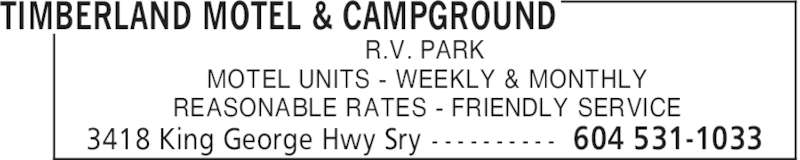 Timberland Motel & Campground (604-531-1033) - Display Ad - TIMBERLAND MOTEL & CAMPGROUND 604 531-10333418 King George Hwy Sry - - - - - - - - - - R.V. PARK MOTEL UNITS - WEEKLY & MONTHLY REASONABLE RATES - FRIENDLY SERVICE