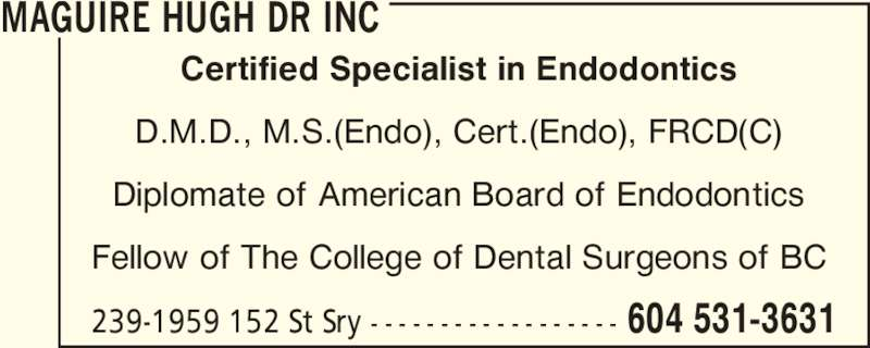 Maguire Hugh Dr Inc (604-531-3631) - Display Ad - Certified Specialist in Endodontics D.M.D., M.S.(Endo), Cert.(Endo), FRCD(C) Diplomate of American Board of Endodontics Fellow of The College of Dental Surgeons of BC MAGUIRE HUGH DR INC 239-1959 152 St Sry - - - - - - - - - - - - - - - - - - 604 531-3631