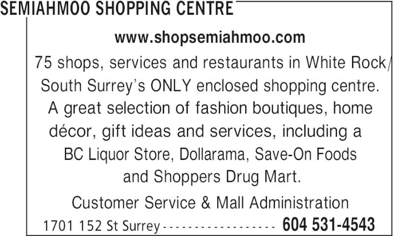 Semiahmoo Shopping Centre (604-531-4543) - Display Ad - SEMIAHMOO SHOPPING CENTRE Customer Service & Mall Administration 604 531-45431701 152 St Surrey - - - - - - - - - - - - - - - - - - www.shopsemiahmoo.com 75 shops, services and restaurants in White Rock/ South Surrey's ONLY enclosed shopping centre.  A great selection of fashion boutiques, home décor, gift ideas and services, including a  BC Liquor Store, Dollarama, Save-On Foods and Shoppers Drug Mart.
