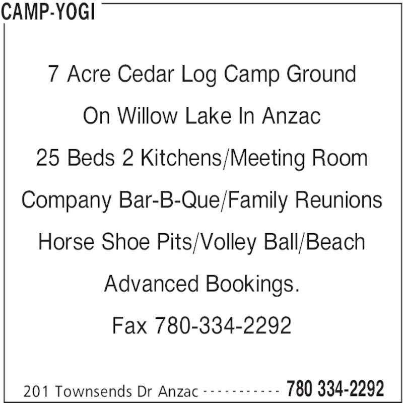 Camp-Yogi (780-334-2292) - Display Ad - CAMP-YOGI 201 Townsends Dr Anzac 780 334-2292- - - - - - - - - - - 7 Acre Cedar Log Camp Ground On Willow Lake In Anzac 25 Beds 2 Kitchens/Meeting Room Company Bar-B-Que/Family Reunions Horse Shoe Pits/Volley Ball/Beach Advanced Bookings. Fax 780-334-2292