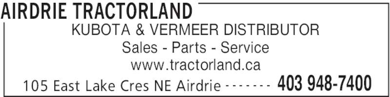 Airdrie Tractorland (403-948-7400) - Display Ad - AIRDRIE TRACTORLAND 105 East Lake Cres NE Airdrie 403 948-7400- - - - - - - KUBOTA & VERMEER DISTRIBUTOR Sales - Parts - Service www.tractorland.ca