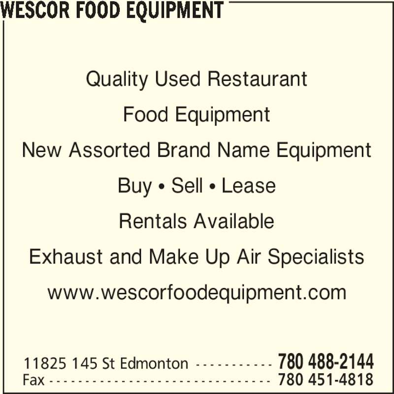 Wescor Food Equipment (780-488-2144) - Display Ad - Quality Used Restaurant Food Equipment New Assorted Brand Name Equipment Buy π Sell π Lease Rentals Available Exhaust and Make Up Air Specialists www.wescorfoodequipment.com WESCOR FOOD EQUIPMENT 11825 145 St Edmonton - - - - - - - - - - - 780 488-2144 Fax - - - - - - - - - - - - - - - - - - - - - - - - - - - - - - - 780 451-4818