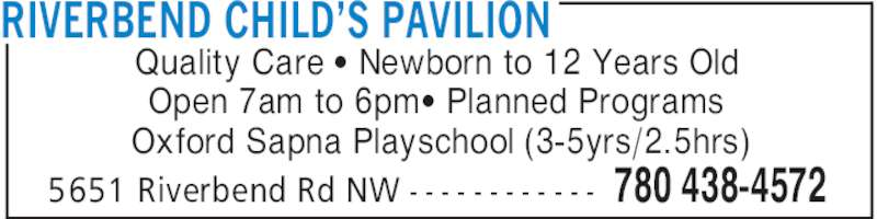 Riverbend Child's Pavilion (780-438-4572) - Display Ad - RIVERBEND CHILD'S PAVILION 780 438-45725651 Riverbend Rd NW - - - - - - - - - - - - Quality Care ' Newborn to 12 Years Old Open 7am to 6pm' Planned Programs Oxford Sapna Playschool (3-5yrs/2.5hrs)