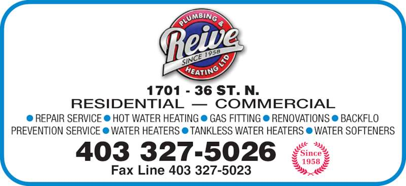 Reive Plumbing & Heating Ltd (403-327-5026) - Display Ad - • REPAIR SERVICE • HOT WATER HEATING • GAS FITTING • RENOVATIONS • BACKFLO PREVENTION SERVICE • WATER HEATERS • TANKLESS WATER HEATERS • WATER SOFTENERS 403 327-5026 Fax Line 403 327-5023 RESIDENTIAL - COMMERCIAL