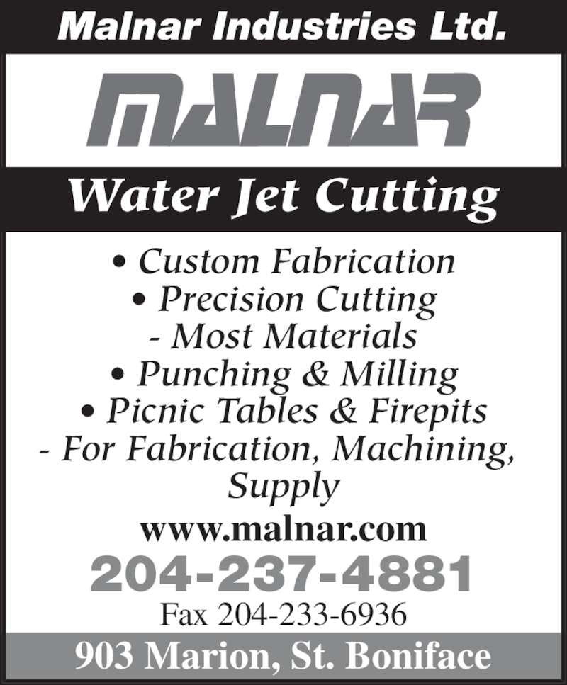 Malnar Industries Ltd (204-237-4881) - Display Ad - Water Jet Cutting • Custom Fabrication • Precision Cutting - Most Materials • Punching & Milling • Picnic Tables & Firepits - For Fabrication, Machining,  Supply 204-237-4881 Fax 204-233-6936 903 Marion, St. Boniface Malnar Industries Ltd. www.malnar.com