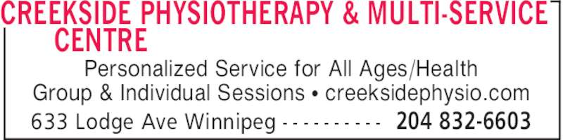 Creekside Physiotherapy & Multi-Service Centre (204-832-6603) - Display Ad - CREEKSIDE PHYSIOTHERAPY & MULTI-SERVICE CENTRE 204 832-6603633 Lodge Ave Winnipeg - - - - - - - - - - Personalized Service for All Ages/Health Group & Individual Sessions π creeksidephysio.com