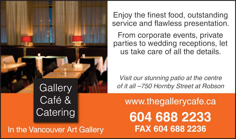 Gallery Cafe & Catering (6046882233) - Display Ad - In the Vancouver Art Gallery Gallery Café & Catering Enjoy the finest food, outstanding service and flawless presentation. From corporate events, private parties to wedding receptions, let us take care of all the details. www.thegallerycafe.ca Visit our stunning patio at the centre of it all –750 Hornby Street at Robson 604 688 2233 FAX 604 688 2236