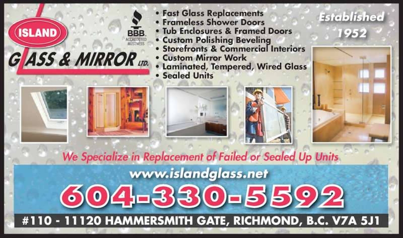 Island Glass & Mirror (604-272-9601) - Display Ad - We Specialize in Replacement of Failed or Sealed Up Units  604-330-5592 www.islandglass.net #110 - 11120 HAMMERSMITH GATE, RICHMOND, B.C. V7A 5J1 Established 1952ISLAND • Fast Glass Replacements • Frameless Shower Doors • Tub Enclosures & Framed Doors • Custom Polishing Beveling • Storefronts & Commercial Interiors • Custom Mirror Work • Laminated, Tempered, Wired Glass • Sealed Units