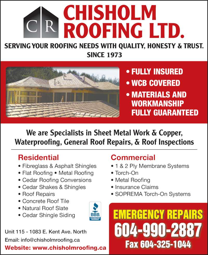 Chisholm Roofing Ltd (604-325-8099) - Display Ad - Unit 115 - 1083 E. Kent Ave. North Website: www.chisholmroofing.ca 604-990-2887 Fax 604-325-1044 EMERGENCY REPAIRS We are Specialists in Sheet Metal Work & Copper, Waterproofing, General Roof Repairs, & Roof Inspections Residential • Fibreglass & Asphalt Shingles • Flat Roofing • Metal Roofing • Cedar Roofing Conversions • Cedar Shakes & Shingles • Roof Repairs • Concrete Roof Tile • Natural Roof Slate • Cedar Shingle Siding Commercial • 1 & 2 Ply Membrane Systems • Torch-On • Metal Roofing • Insurance Claims • SOPREMA Torch-On Systems CHISHOLM ROOFING LTD.C R SERVING YOUR ROOFING NEEDS WITH QUALITY, HONESTY & TRUST. SINCE 1973 • FULLY INSURED • WCB COVERED • MATERIALS AND   WORKMANSHIP  FULLY GUARANTEED