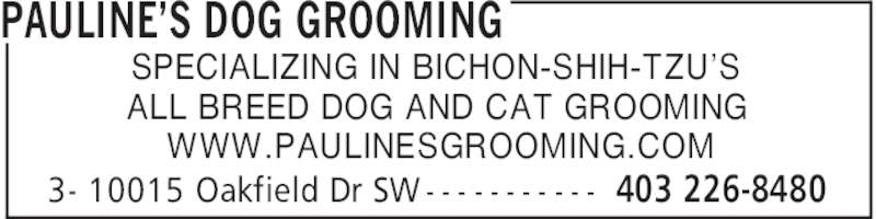 Pawline's Pet Grooming (403-226-8480) - Display Ad - 3- 10015 Oakfield Dr SW - - - - - - - - - - - PAULINE'S DOG GROOMING 403 226-8480 SPECIALIZING IN BICHON-SHIH-TZU'S ALL BREED DOG AND CAT GROOMING WWW.PAULINESGROOMING.COM 3- 10015 Oakfield Dr SW - - - - - - - - - - - PAULINE'S DOG GROOMING 403 226-8480 SPECIALIZING IN BICHON-SHIH-TZU'S ALL BREED DOG AND CAT GROOMING WWW.PAULINESGROOMING.COM