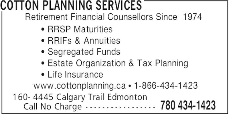 Cotton Planning Services (780-434-1423) - Display Ad - COTTON PLANNING SERVICES 160- 4445 Calgary Trail Edmonton Call No Charge - - - - - - - - - - - - - - - - - 780 434-1423 Retirement Financial Counsellors Since 1974 ' RRSP Maturities ' RRIFs & Annuities ' Segregated Funds ' Estate Organization & Tax Planning ' Life Insurance www.cottonplanning.ca π 1-866-434-1423