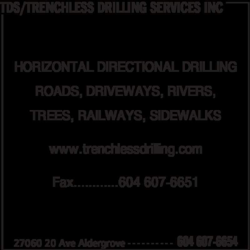 TDS/Trenchless Drilling Services Inc (604-607-6654) - Display Ad - TDS/TRENCHLESS DRILLING SERVICES INC 27060 20 Ave Aldergrove 604 607-6654- - - - - - - - - - HORIZONTAL DIRECTIONAL DRILLING ROADS, DRIVEWAYS, RIVERS, TREES, RAILWAYS, SIDEWALKS www.trenchlessdrilling.com Fax............604 607-6651