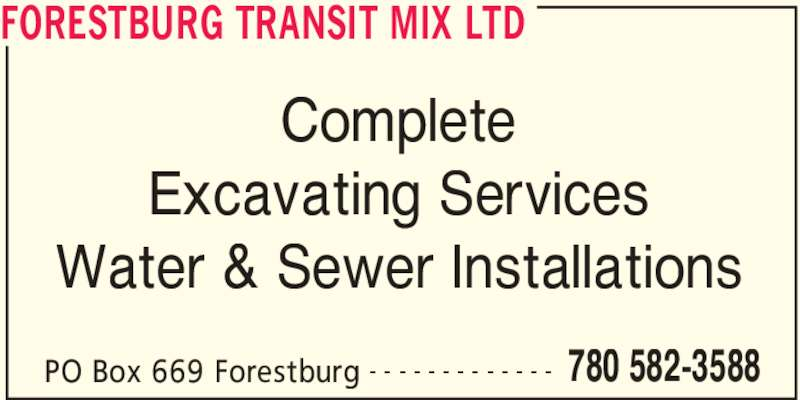 Forestburg Transit Mix Ltd (780-582-3588) - Display Ad - FORESTBURG TRANSIT MIX LTD PO Box 669 Forestburg 780 582-3588- - - - - - - - - - - - - Complete Excavating Services Water & Sewer Installations FORESTBURG TRANSIT MIX LTD PO Box 669 Forestburg 780 582-3588- - - - - - - - - - - - - Complete Excavating Services Water & Sewer Installations