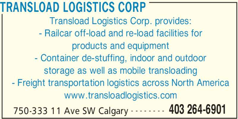 Transload Logistics Corp (403-264-6901) - Display Ad - TRANSLOAD LOGISTICS CORP 750-333 11 Ave SW Calgary 403 264-6901- - - - - - - - Transload Logistics Corp. provides: - Railcar off-load and re-load facilities for products and equipment - Container de-stuffing, indoor and outdoor storage as well as mobile transloading - Freight transportation logistics across North America www.transloadlogistics.com