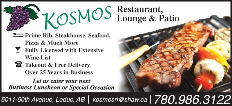 Kosmos Restaurant & Lounge (780-986-3122) - Display Ad - Let us cater your next Business Luncheon or Special Occasion Prime Rib, Steakhouse, Seafood, Pizza & Much More Fully Licensed with Extensive Wine List Takeout & Free Delivery Over 25 Years in Business
